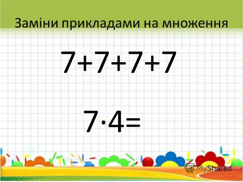 Заміни прикладами на множення 7+7+7+7 74= 28