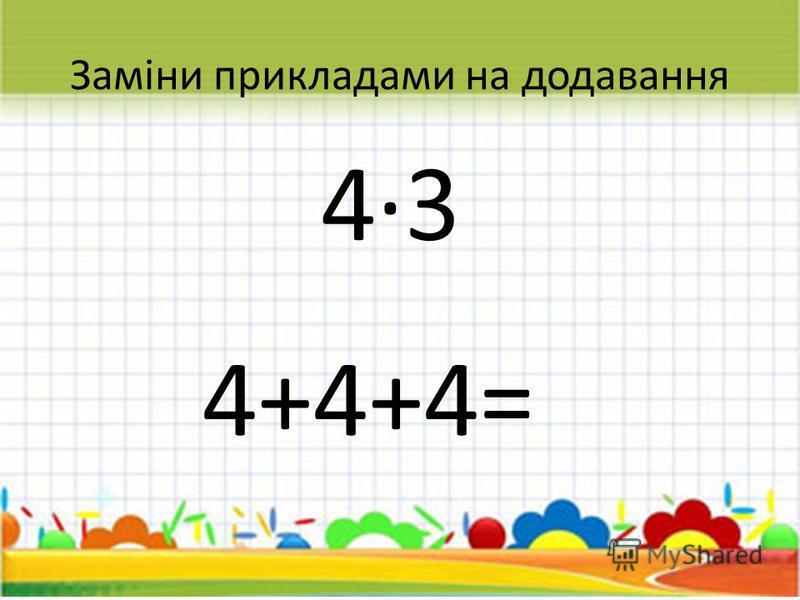 Заміни прикладами на додавання 43 4+4+4= 12