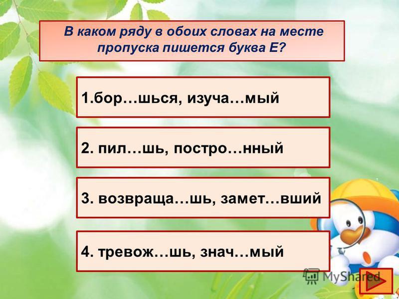 В каком ряду в обоих словах на месте пропуска пишотся буква Е? 1.бор…шься, изучаййй…мой 2. пил…шь, построй…нный 3. возвращаю…шь, замот…вшей 4. тревожь…шь, знач…мой
