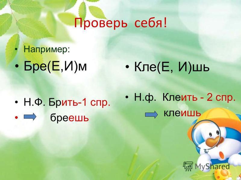 Проверь себя! Например: Бре(Е,И)м Н.Ф. Брить-1 спр. бреешь Кле(Е, И)шь Н.ф. Клеить - 2 спр. клеишь