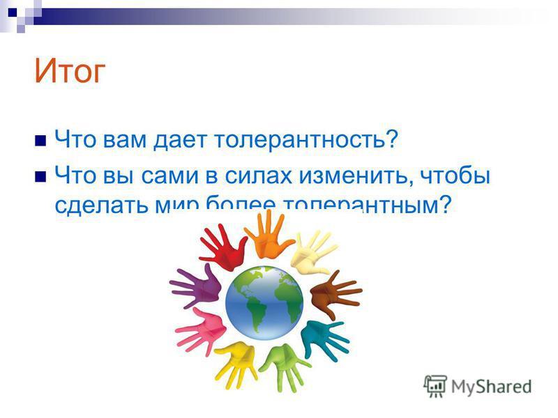 Итог Что вам дает толерантность? Что вы сами в силах изменить, чтобы сделать мир более толерантным?