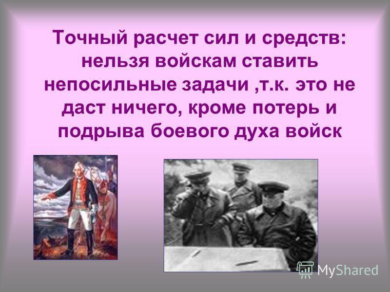 Точный расчет сил и средств: нельзя войскам ставить непосильные задачи,т.к. это не даст ничего, кроме потерь и подрыва боевого духа войск