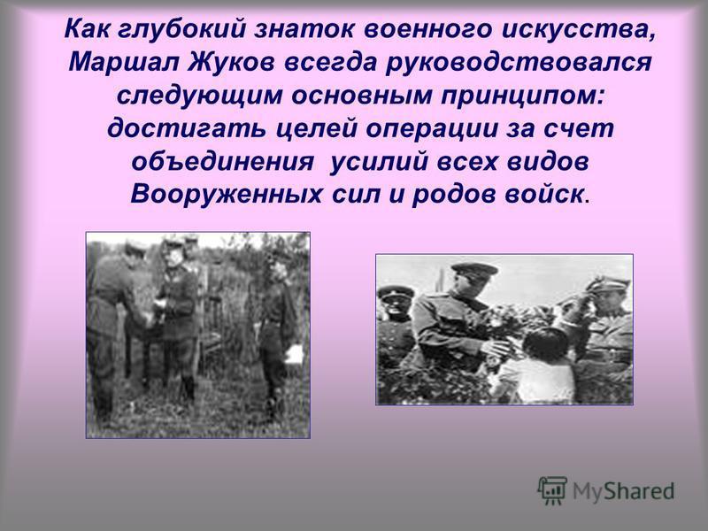 Как глубокий знаток военного искусства, Маршал Жуков всегда руководствовался следующим основным принципом: достигать целей операции за счет объединения усилий всех видов Вооруженных сил и родов войск.