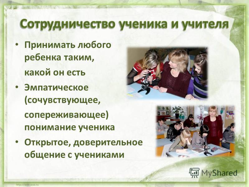 Принимать любого ребенка таким, какой он есть Эмпатическое (сочувствующее, сопереживающее) понимание ученика Открытое, доверительное общение с учениками