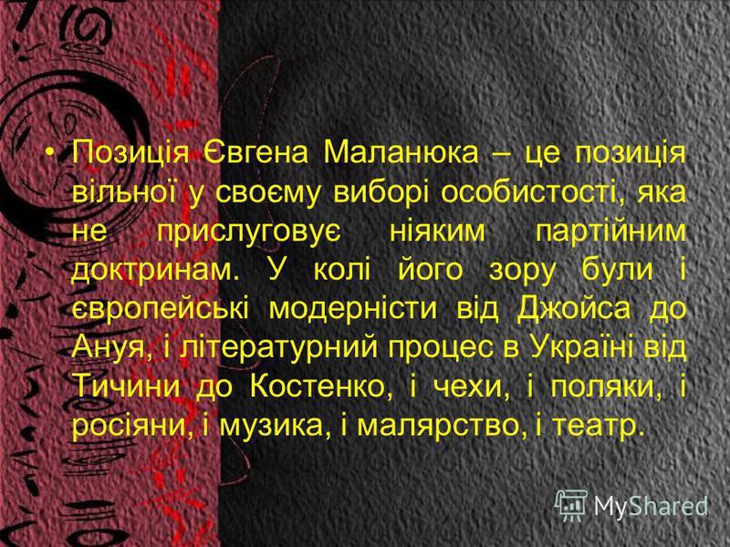 Позиція Євгена Маланюка – це позиція вільної у своєму виборі особистості, яка не прислуговує ніяким партійним доктринам. У колі його зору були і європейські модерністи від Джойса до Ануя, і літературний процес в Україні від Тичини до Костенко, і чехи