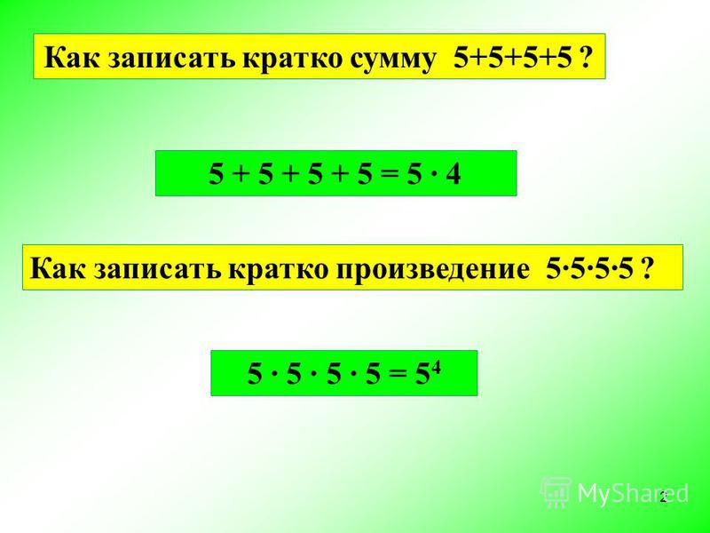 Как записать кратко сумму 5+5+5+5 ? 5 + 5 + 5 + 5 = 5 · 4 Как записать кратко произведение 5·5·5·5 ? 5 · 5 · 5 · 5 = 5 4 2