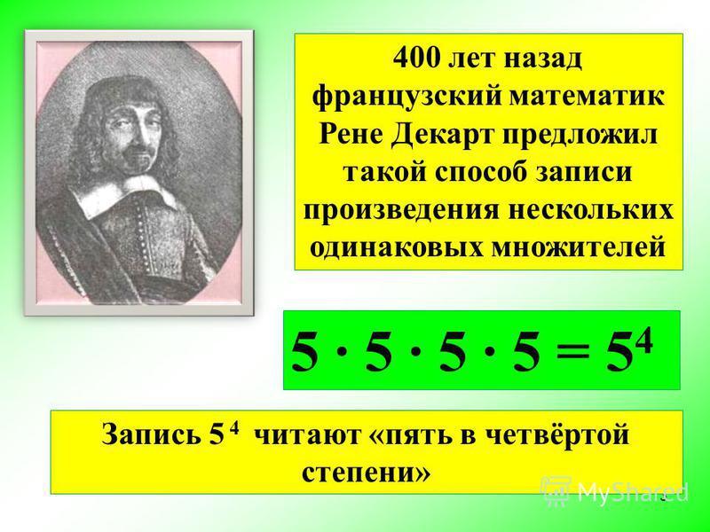 400 лет назад французский математик Рене Декарт предложил такой способ записи произведения нескольких одинаковых множителей 5 · 5 · 5 · 5 = 5 4 3 Запись 5 4 читают «пять в четвёртой степени»