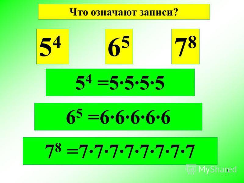 5454 6565 7878 6 5 =6·6·6·6·6 7 8 =7·7·7·7·7·7·7·7 Что означают записи? 5 4 =5·5·5·5 5