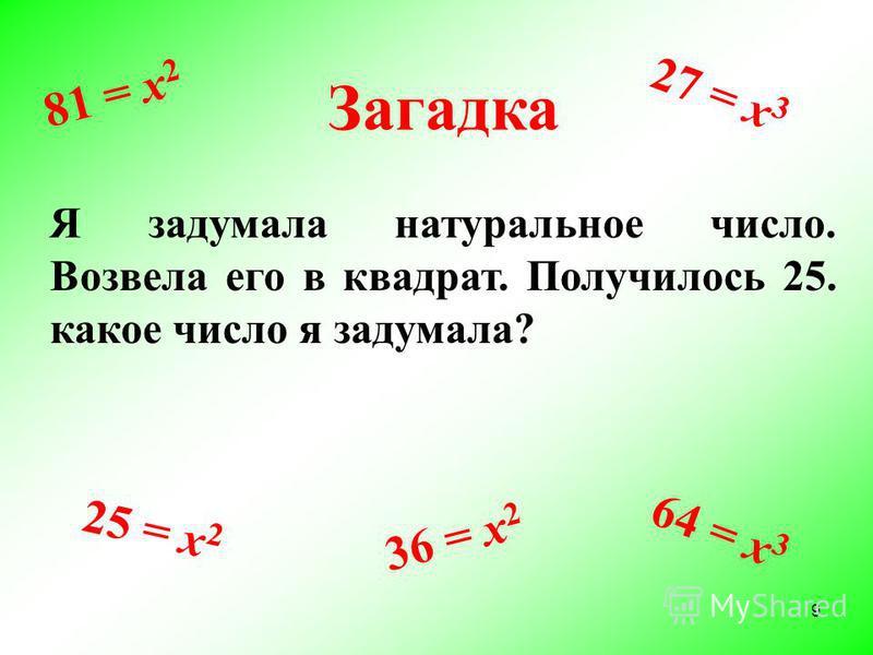 Загадка Я задумала натуральное число. Возвела его в квадрат. Получилось 25. какое число я задумала? 25 = х 2 36 = х 2 27 = х 3 81 = х 2 64 = х 3 9