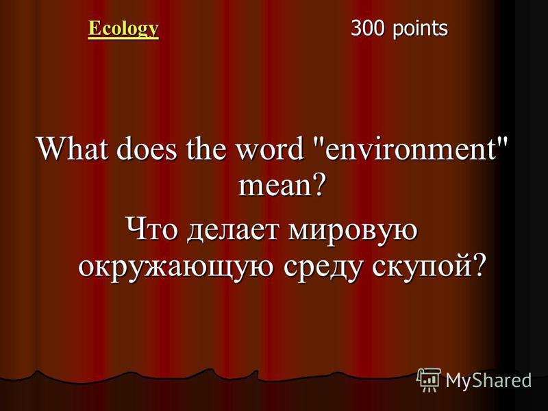 Ecology 300 points What does the word environment mean? Что делает мировую окружающую среду скупой?