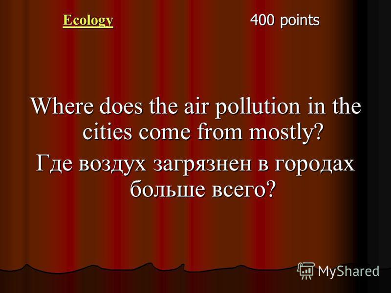 Ecology 400 points Where does the air pollution in the cities come from mostly? Где воздух загрязнен в городах больше всего?