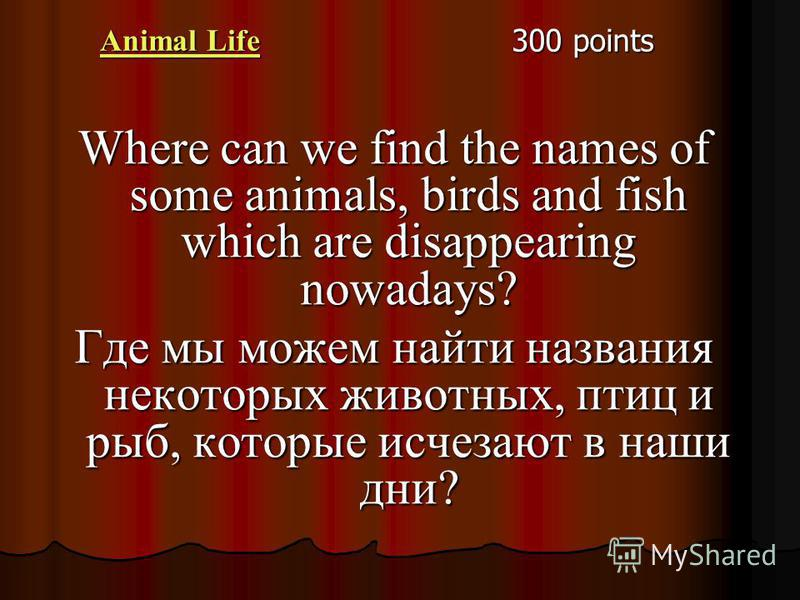 Animal Life Animal Life 300 points Where can we find the names of some animals, birds and fish which are disappearing nowadays? Где мы можем найти названия некоторых животных, птиц и рыб, которые исчезают в наши дни?