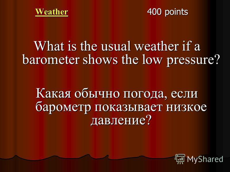 Weather 400 points What is the usual weather if a barometer shows the low pressure? Какая обычно погода, если барометр показывает низкое давление?