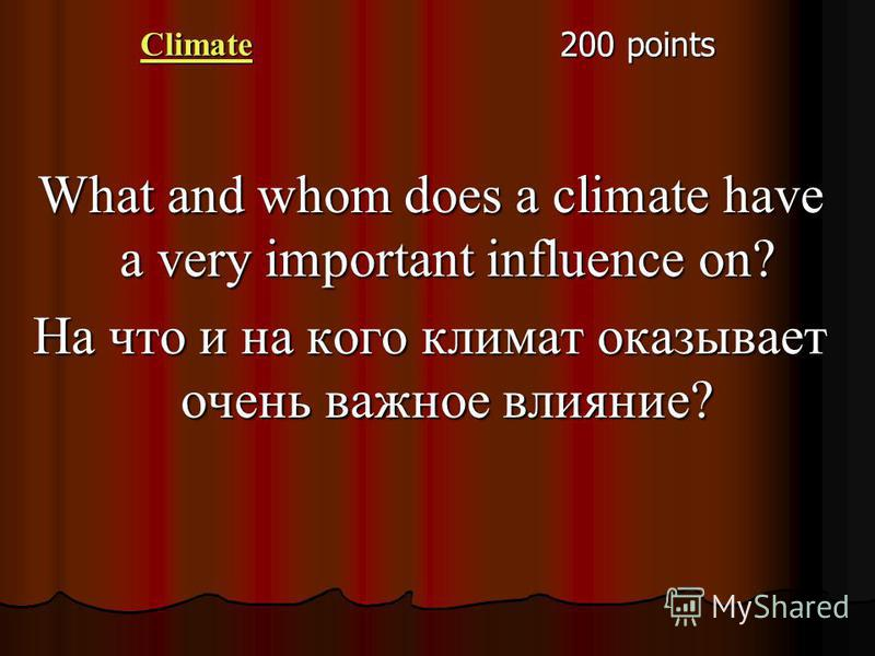 Climate 200 points What and whom does a climate have a very important influence on? На что и на кого климат оказывает очень важное влияние?