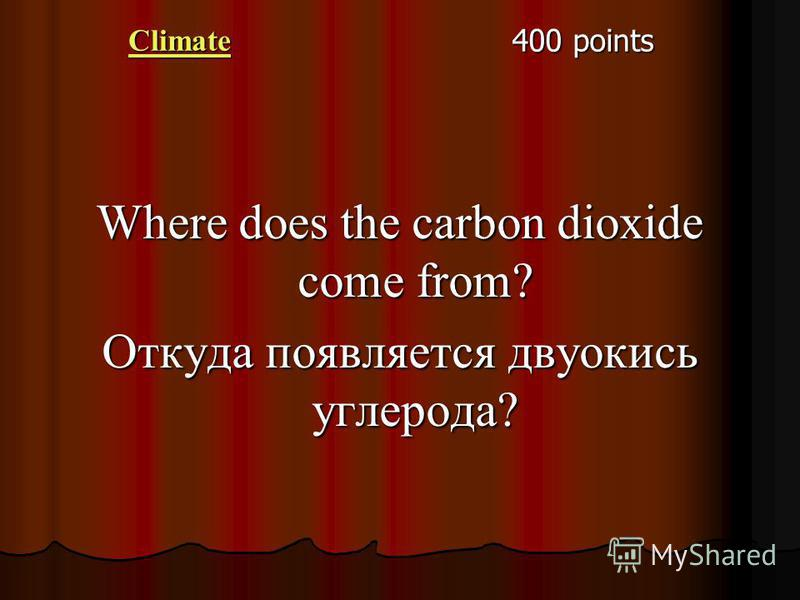 Climate 400 points Where does the carbon dioxide come from? Откуда появляется двуокись углерода?