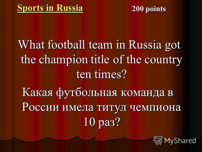Sports in Russia Sports in Russia What football team in Russia got the champion title of the country ten times? What football team in Russia got the champion title of the country ten times? Какая футбольная команда в России имела титул чемпиона 10 ра