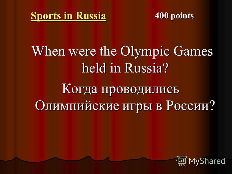 Sports in Russia Sports in Russia When were the Olympic Games held in Russia? When were the Olympic Games held in Russia? Когда проводились Олимпийские игры в России? 400 points