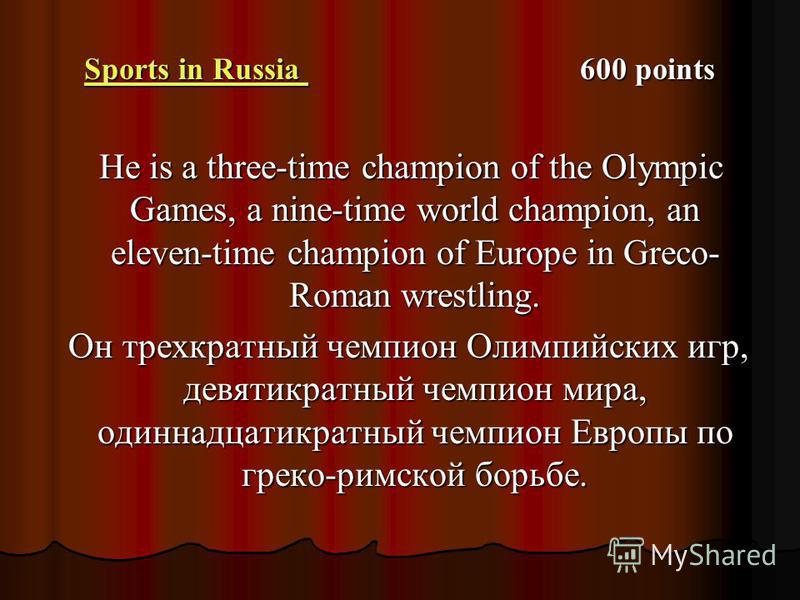 Sports in Russia Sports in Russia 600 points Sports in Russia He is a three-time champion of the Olympic Games, a nine-time world champion, an eleven-time champion of Europe in Greco- Roman wres­tling. He is a three-time champion of the Olympic Games