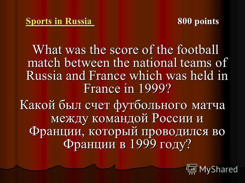 Sports in Russia Sports in Russia 800 points Sports in Russia What was the score of the football match between the national teams of Russia and France which was held in France in 1999? What was the score of the football match between the national tea