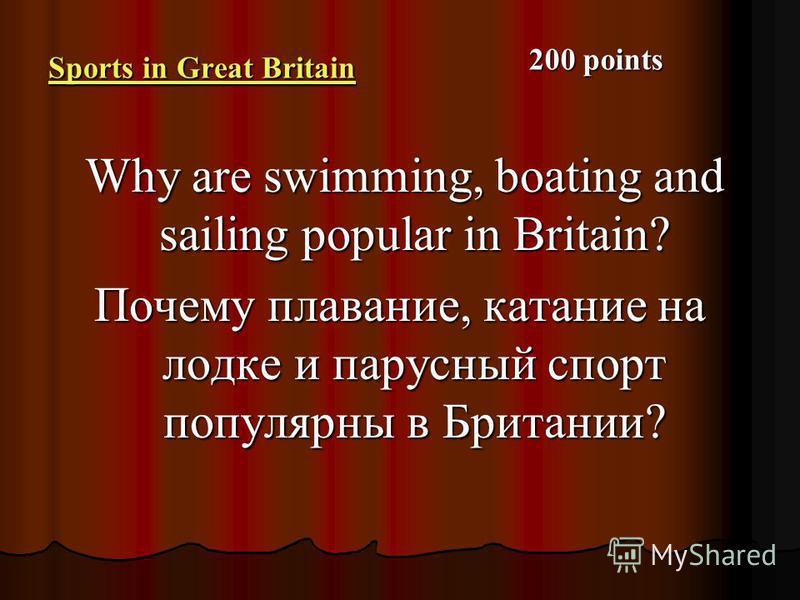 Sports in Great Britain Sports in Great Britain Why are swimming, boating and sailing popular in Britain? Why are swimming, boating and sailing popular in Britain? Почему плавание, катание на лодке и парусный спорт популярны в Британии? 200 points