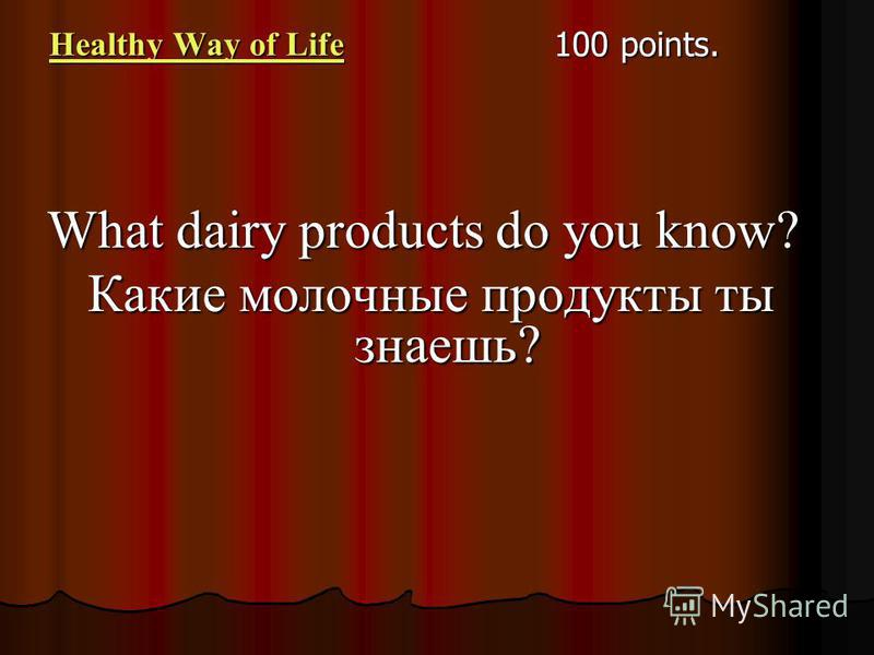 Healthy Way of Life Healthy Way of Life 100 points. What dairy products do you know? Какие молочные продукты ты знаешь?