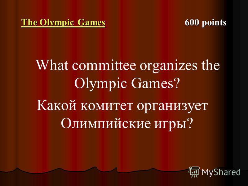The Olympic Games The Olympic Games 600 points The Olympic Games What committee organizes the Olympic Games? Какой комитет организует Олимпийские игры?