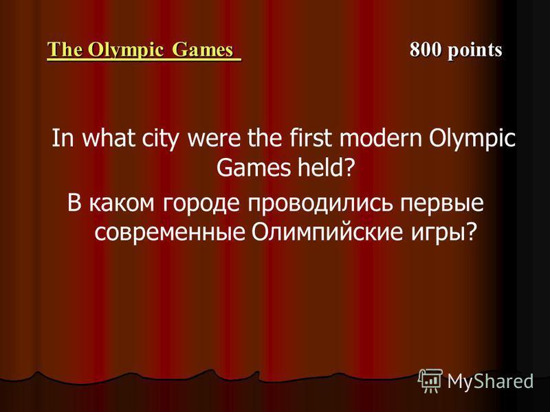The Olympic Games The Olympic Games 800 points The Olympic Games In what city were the first modern Olympic Games held? В каком городе проводились первые современные Олимпийские игры?