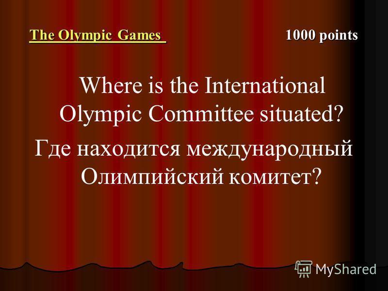The Olympic Games The Olympic Games 1000 points The Olympic Games Where is the International Olympic Committee situated? Где находится международный Олимпийский комитет?