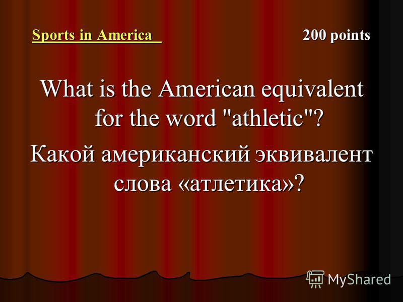 Sports in America Sports in America 200 points Sports in America What is the American equivalent for the word athletic? Какой американский эквивалент слова «атлетика»?