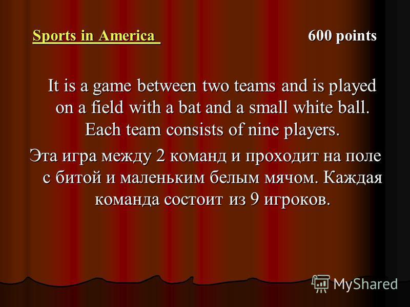 Sports in America Sports in America 600 points Sports in America It is a game between two teams and is played on a field with a bat and a small white ball. Each team consists of nine players. It is a game between two teams and is played on a field wi