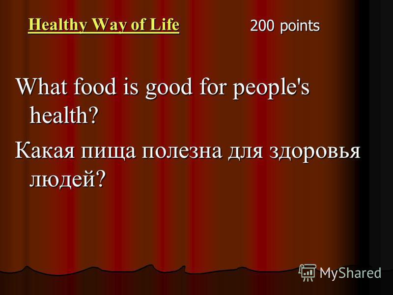 200 points Healthy Way of Life Healthy Way of Life What food is good for people's health? Какая пища полезна для здоровья людей?