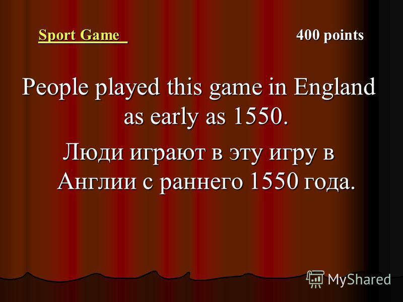 Sport Game Sport Game 400 points Sport Game People played this game in England as early as 1550. Люди играют в эту игру в Англии с раннего 1550 года.