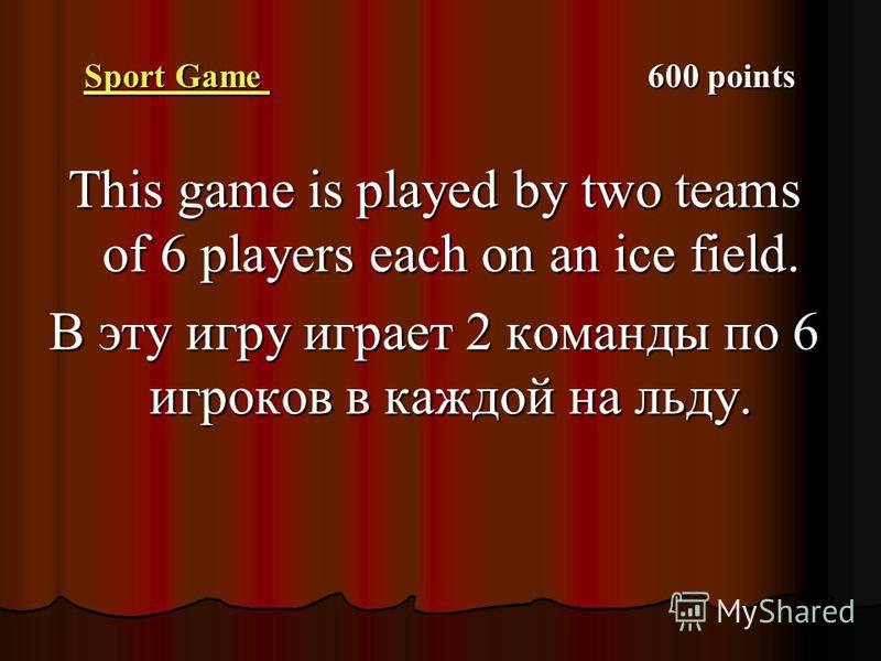Sport Game Sport Game 600 points Sport Game This game is played by two teams of 6 players each on an ice field. В эту игру играет 2 команды по 6 игроков в каждой на льду.