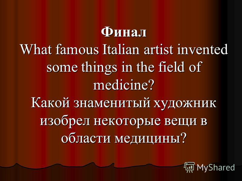 Финал What famous Italian artist invented some things in the field of medicine? Какой знаменитый художник изобрел некоторые вещи в области медицины?