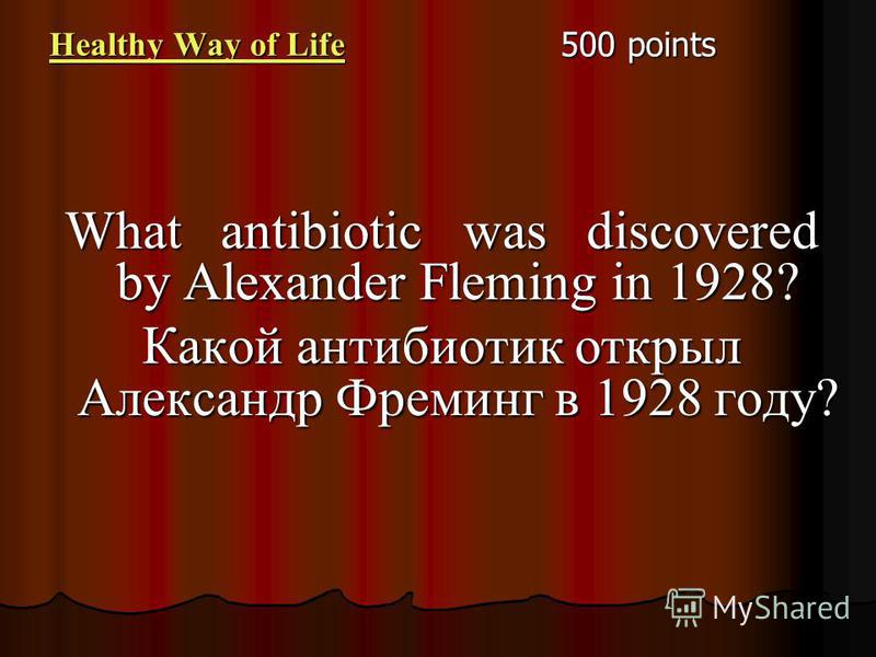 Healthy Way of Life Healthy Way of Life 500 points What antibiotic was discovered by Alexander Fleming in 1928? Какой антибиотик открыл Александр Фреминг в 1928 году?