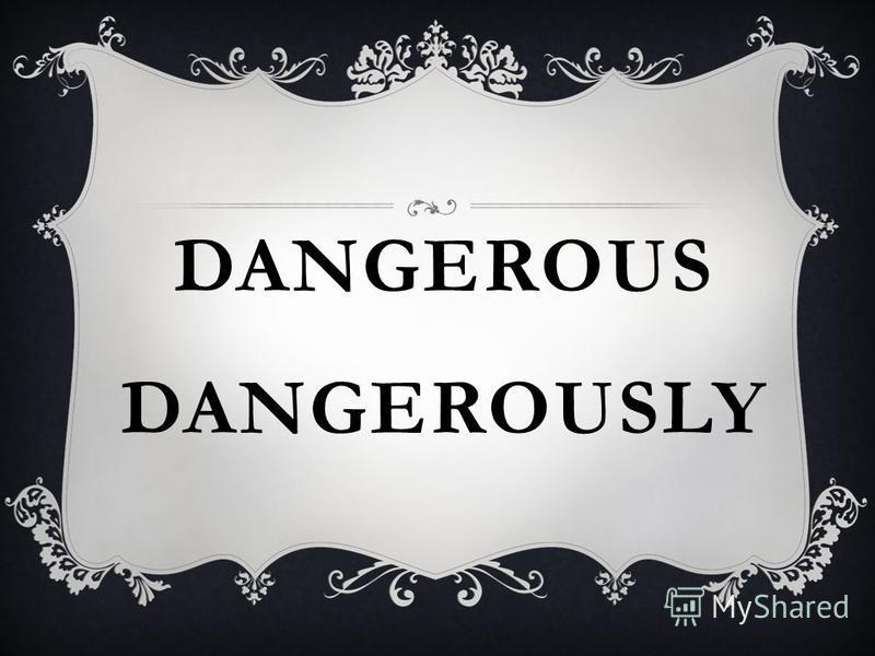 DANGEROUS DANGEROUSLY