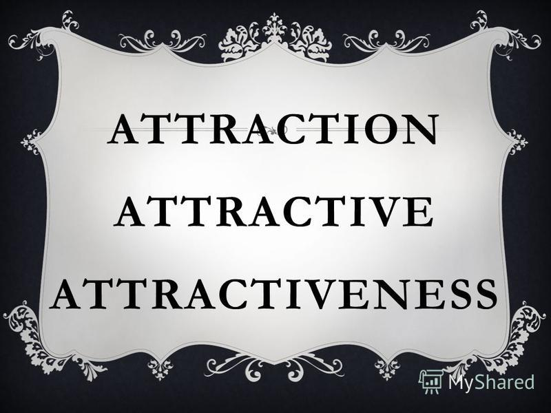 ATTRACTION ATTRACTIVE ATTRACTIVENESS