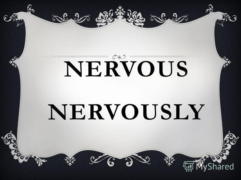 NERVOUS NERVOUSLY