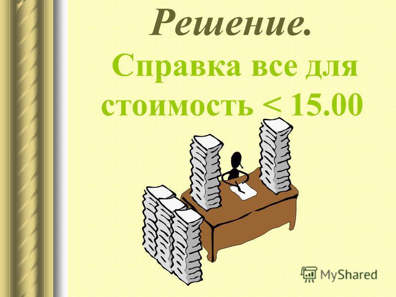 Решение. Справка все для стоимость < 15.00
