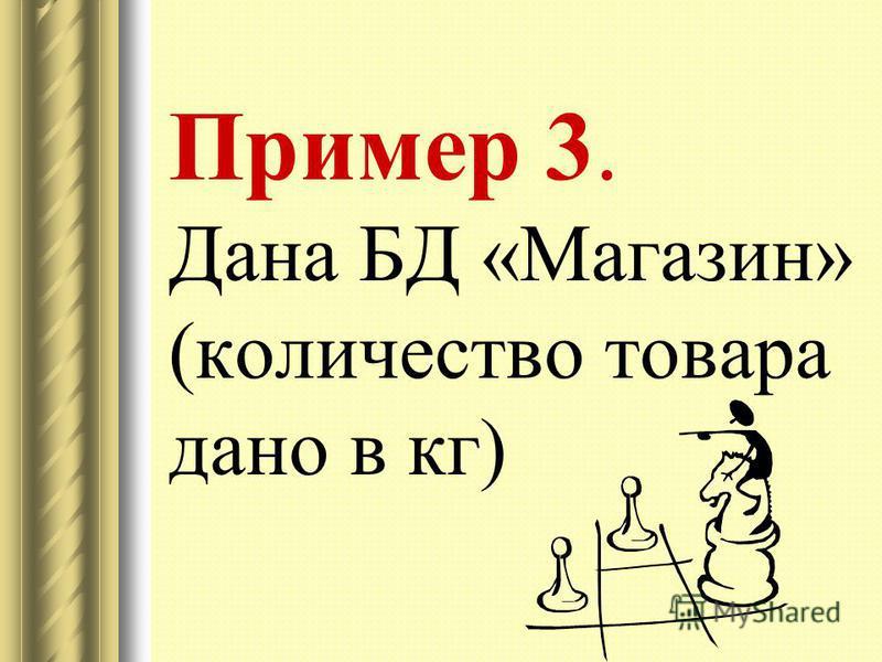 Пример 3. Дана БД «Магазин» (количество товара дано в кг)
