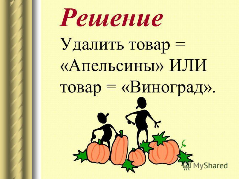Решение Удалить товар = «Апельсины» ИЛИ товар = «Виноград».
