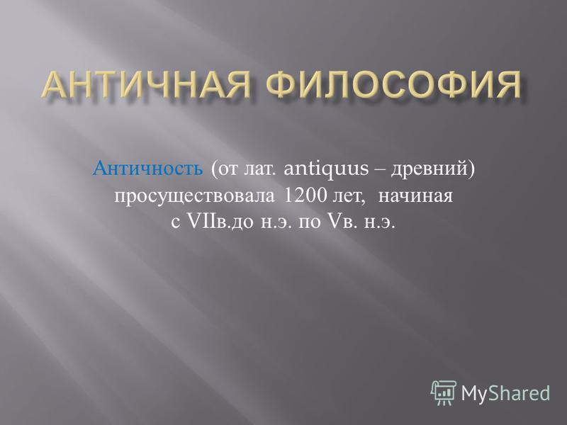 Античность ( от лат. antiquus – древний ) просуществовала 1200 лет, начиная с VII в. до н. э. по V в. н. э.