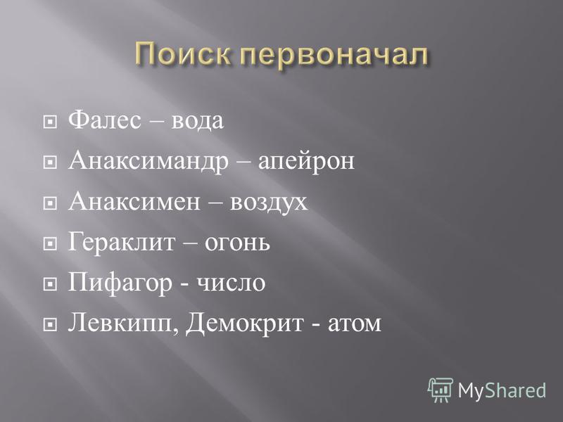 Фалес – вода Анаксимандр – апейрон Анаксимен – воздух Гераклит – огонь Пифагор - число Левкипп, Демокрит - атом