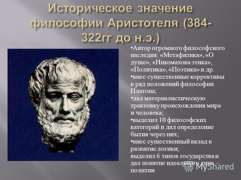 Автор огромного философского наследия : « Метафизика », « О душе », « Никомахова этика », « Политика », « Поэтика » и др. внес существенные коррективы в ряд положений философии Платона ; дал материалистическую трактовку происхождения мира и человека