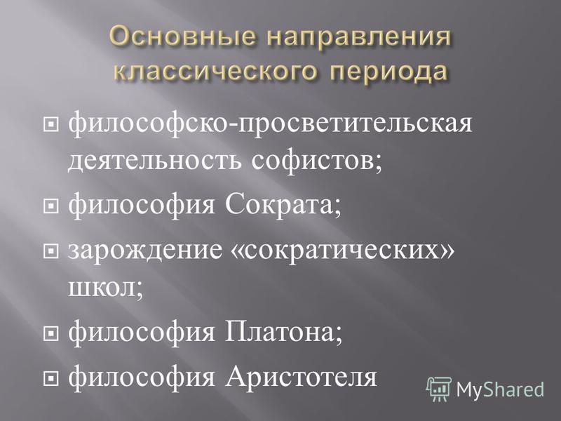 философско - просветительская деятельность софистов ; философия Сократа ; зарождение « сократических » школ ; философия Платона ; философия Аристотеля
