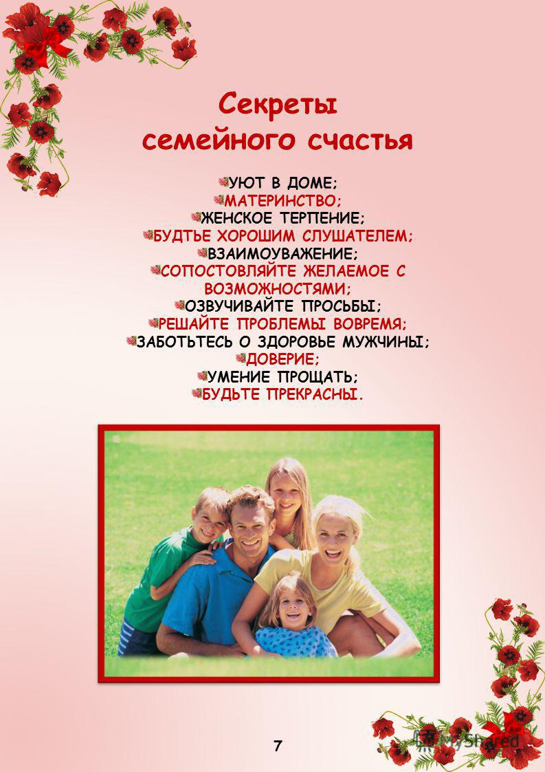 Секреты семейного счастья УЮТ В ДОМЕ; МАТЕРИНСТВО; ЖЕНСКОЕ ТЕРПЕНИЕ; БУДТЬЕ ХОРОШИМ СЛУШАТЕЛЕМ; ВЗАИМОУВАЖЕНИЕ; СОПОСТОВЛЯЙТЕ ЖЕЛАЕМОЕ С ВОЗМОЖНОСТЯМИ; ОЗВУЧИВАЙТЕ ПРОСЬБЫ; РЕШАЙТЕ ПРОБЛЕМЫ ВОВРЕМЯ; ЗАБОТЬТЕСЬ О ЗДОРОВЬЕ МУЖЧИНЫ; ДОВЕРИЕ; УМЕНИЕ ПРОЩ
