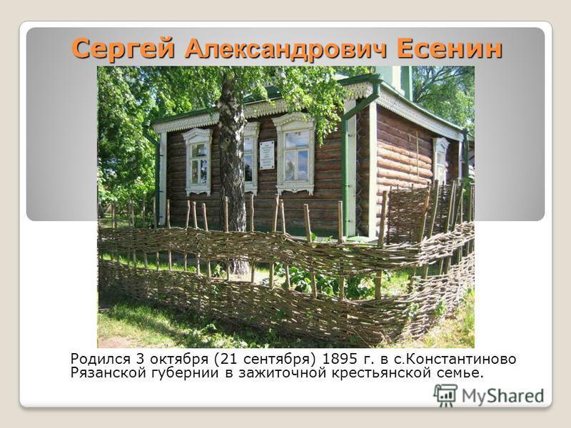 Сергей Александрович Есенин Родился 3 октября (21 сентября) 1895 г. в с. Константиново Рязанской губернии в зажиточной крестьянской семье.