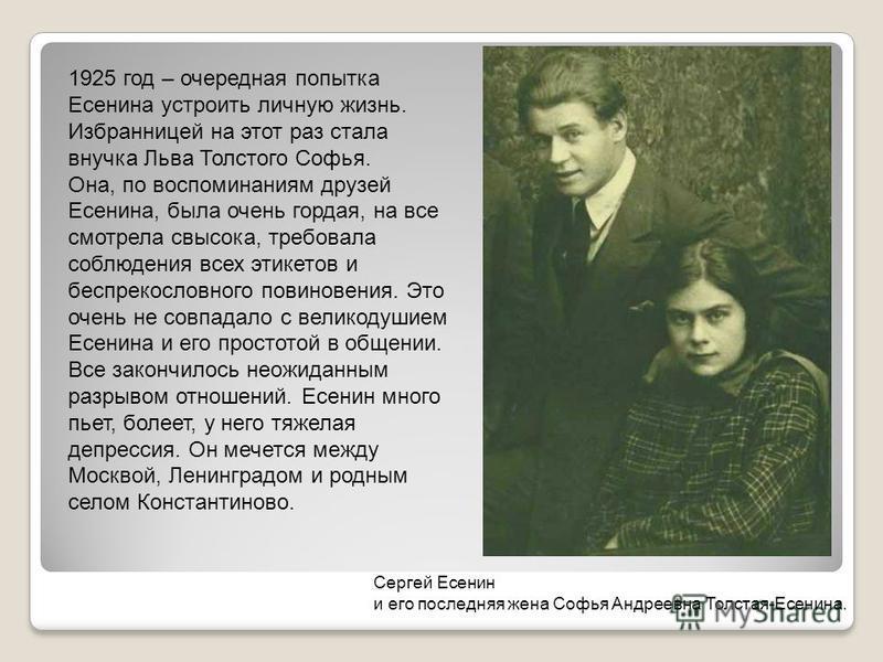 1925 год – очередная попытка Есенина устроить личную жизнь. Избранницей на этот раз стала внучка Льва Толстого Софья. Она, по воспоминаниям друзей Есенина, была очень гордая, на все смотрела свысока, требовала соблюдения всех этикетов и беспрекословн