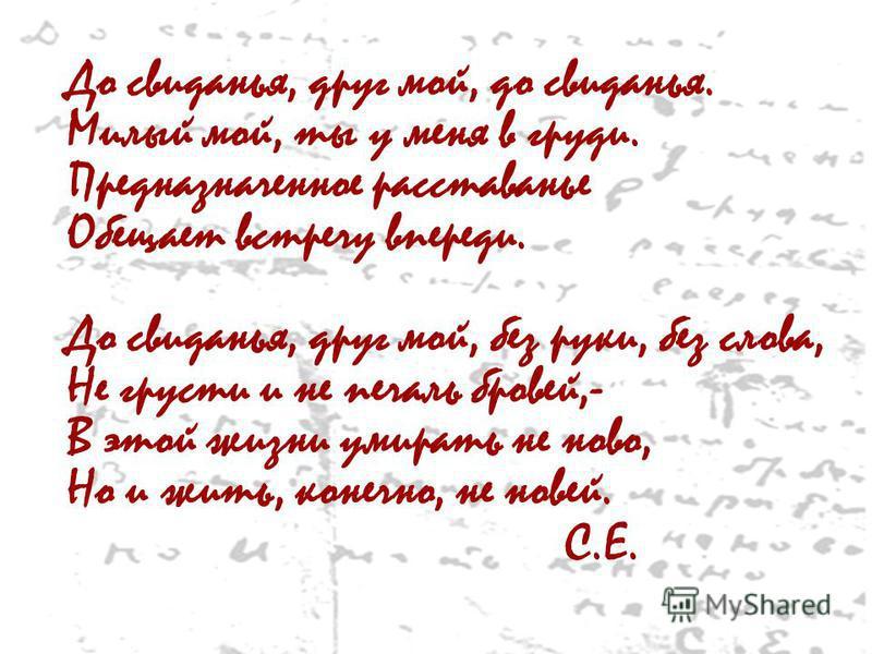 До свиданья, друг мой, до свиданья. Милый мой, ты у меня в груди. Предназначенное расставанье Обещает встречу впереди. До свиданья, друг мой, без руки, без слова, Не грусти и не печаль бровей,- В этой жизни умирать не ново, Но и жить, конечно, не нов