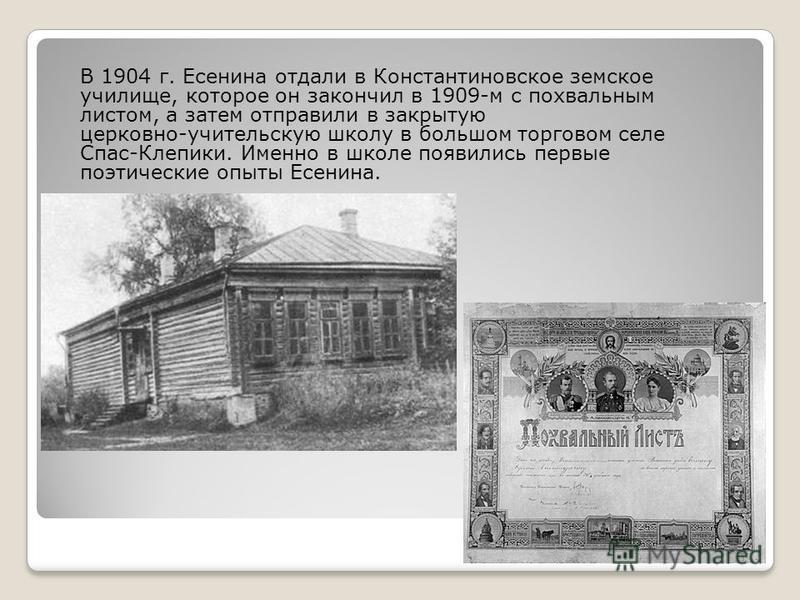 В 1904 г. Есенина отдали в Константиновское земское училище, которое он закончил в 1909-м с похвальным листом, а затем отправили в закрытую церковно-учительскую школу в большом торговом селе Спас-Клепики. Именно в школе появились первые поэтические о